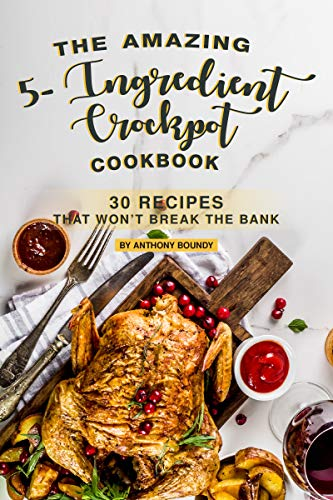 The Amazing 5- Ingredient Crockpot Cookbook: 30 Recipes That Won't Break the Bank by [Boundy, Anthony]