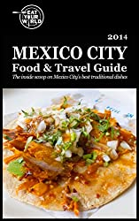 Eat Your Worlds Mexico City Food & Travel Guide: The Inside scoop on Mexico Citys