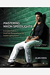 Mastering Nikon Speedlights: A Complete Guide to Small Flash Photography and the Creative Lighting System Kindle Edition
