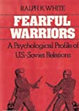 Fearful Warriors : A Psychological Profile of U. S. - Soviet Relations, White, Ralph K., 0029337607