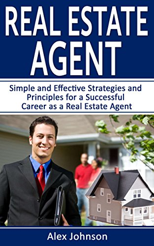 Real Estate Agent: Simple and Effective Strategies and Principles for a Successful Career as a Real Estate Agent (Generating Leads, Real Estate Agent Exam, Staging an Open House,) (Volume-3)