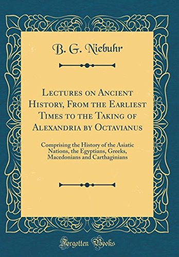 Lectures on Ancient History, From the Earliest Times to the Taking of Alexandria by Octavianus: Comprising the History of the Asiatic Nations, the ... and Carthaginians (Classic Reprint)