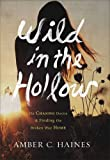 Wild in the Hollow: On Chasing Desire and Finding the Broken Way Home