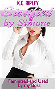 Sissified by Simone: Feminized and Used by My Boss by [Ripley, K.C.]