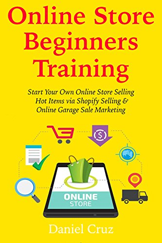 Download PDF Online Store Beginners Training - Start Your Own Online Store Selling Hot Items via Shopify Selling & Online Garage Sale Marketing