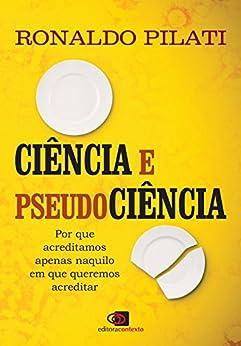Ciência e pseudociência: por que acreditamos naquilo em que queremos acreditar por [Pilati, Ronaldo]