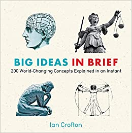 Big Ideas In Brief 200 World Changing Concepts Explained An Instant Knowledge A Flash Ian Crofton 9781623650100 Amazon Books