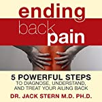 Ending Back Pain: 5 Powerful Steps to Diagnose, Understand, and Treat Your Ailing Back | Jack Stern M.D. Ph.D.