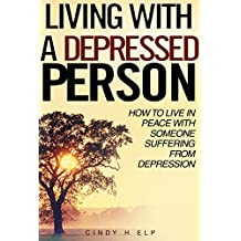 Living with a Depressed Person: How To Live In Peace With Someone Suffering With Depression (Understanding Depression, Dealing With A Depressed Person, Coping With Depression Disorder Book 1)