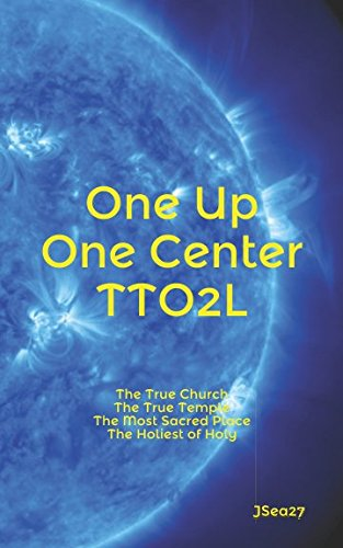 One Up, One Center, TTO2L.: The True Church, The True Temple, The Most Sacred Place, The Holiest of Holy. pdf