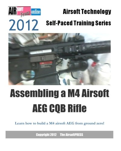 2012 Airsoft Technology Self-Paced Training Series Assembling a M4 Airsoft AEG CQB Rifle: Learn how to build a M4 airsoft AEG from ground zero! (Airsoft Technology Self-paced Training 2012)