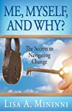 img - for Me, Myself, and Why? The Secrets to Navigating Change by Lisa A. Mininni (2007-11-01) book / textbook / text book