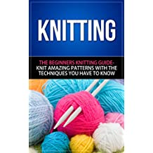 Knitting: The Beginners Knitting Guide - Knit Amazing Patterns with the Techniques You Have to Know (knitting, knitting books, knitting patterns, crochet ... techniques, knitting for beginners)