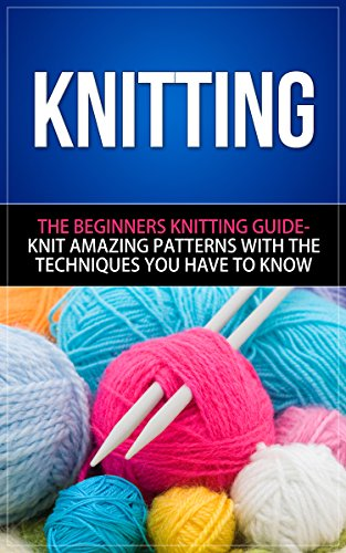 Knitting: The Beginners Knitting Guide - Knit Amazing Patterns with the Techniques You Have to Know (knitting, knitting books, knitting patterns, crochet ... techniques, knitting for beginners) by [Lake, Jennifer]