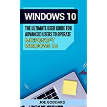 Windows 10: The Ultimate User Guide for Advanced Users to Operate Microsoft Windows 10 (tips and tricks, user manual, user guide, updated and edited, Windows ... (windows,guide,general.guide,all Book 4)