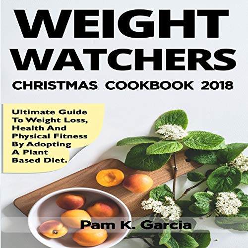 Weight Watchers Freestyle Cookbook 2018: Ultimate Guide to Weight Loss, Health and Physical Fitness by Adopting a Plant Based Diet: X-Mass Edition by Pam K. Garcia