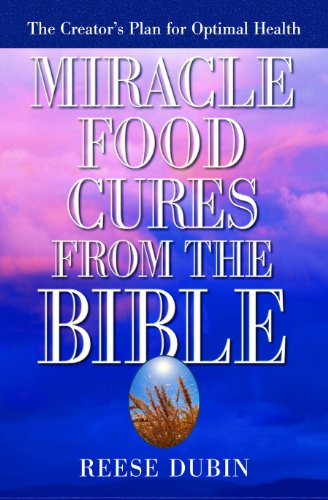 Miracle Food Cures from the Bible: The Creator's Plan for Optimal Health by Reese Dubin