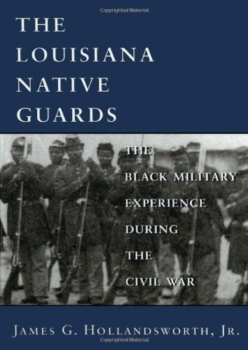 The Louisiana Native Guards: The Black Military Experience During the Civil War by James G. Hollandsworth Jr. (1998-08-01)