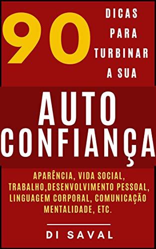 90 Dicas para Turbinar a sua AUTOCONFIANÇA: Aparência, vida social, trabalho, desenvolvimento pessoal, linguagem corporal, mentalidade, etc.