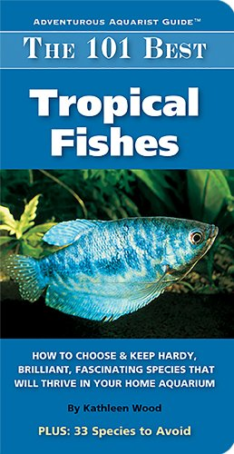 The 101 Best Tropical Fishes: How to Choose & Keep Hardy, Brilliant, Fascinating Species That Will Thrive in Your Home Aquarium (Adventurous Aquarist Guide) (Best Freshwater Fish For Beginners)