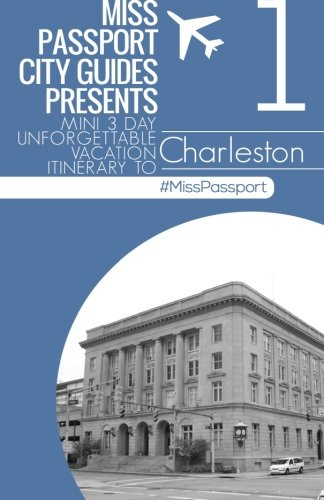 Miss Passport City Guides Presents: Mini 3 day Unforgettable mini Vacation Itinerary to (Charleston South Carolina part four) (Miss Passport Travel Guides)
