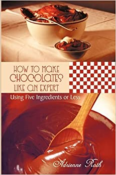 How to Make Chocolates like an Expert: Using Five Ingredients or Less by Roth, Adrienne (2011)