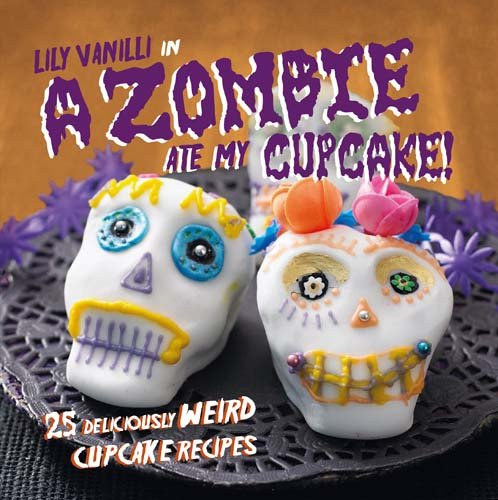 A Zombie Ate My Cupcake!: 25 deliciously weird cupcake recipes for halloween and other spooky occasions -