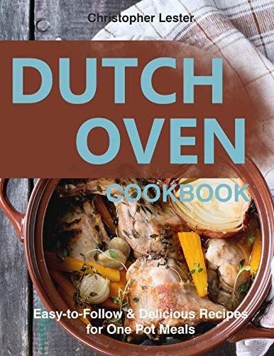 Dutch Oven Cookbook: Easy-to-Follow Delicious  Recipes for One Pot Meals by Christopher Lester