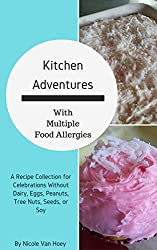 Kitchen Adventures With Multiple Food Allergies: A Recipe Collection for Celebrations Without Dairy, Eggs, Peanuts, Tree Nuts, Seeds, or Soy