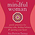 The Mindful Woman: Gentle Practices for Restoring Calm, Finding Balance, and Opening Your Heart Audiobook by Sue Patton Thoele Narrated by Margo Trueblood