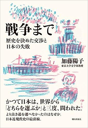 戦争まで 歴史を決めた交渉と日本の失敗 単行本(ソフトカバー) - 2016/8/9 加藤 陽子  (著)