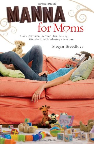 Manna for Moms: God's Provision for Your Hair-Raising, Miracle-Filled Mothering Adventure