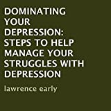 Dominating Your Depression: Steps To Help? Manage Your Struggles With Depression