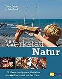 Werkstatt Natur: 101 Ideen zum Spielen, Gestalten und Werken in und mit der Natur