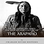 Native American Tribes: The History and Culture of the Arapaho | Charles River Editors
