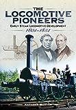 The Locomotive Pioneers: Early Steam Locomotive Development 1801 - 1851