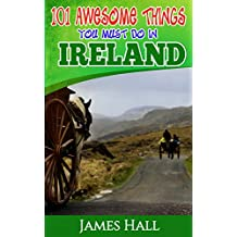 Ireland: 101 Awesome Things You Must Do In Ireland: Ireland Travel Guide to The Land of A Thousand Welcomes. The True Travel Guide from a True Traveler. All You Need To Know About Ireland.