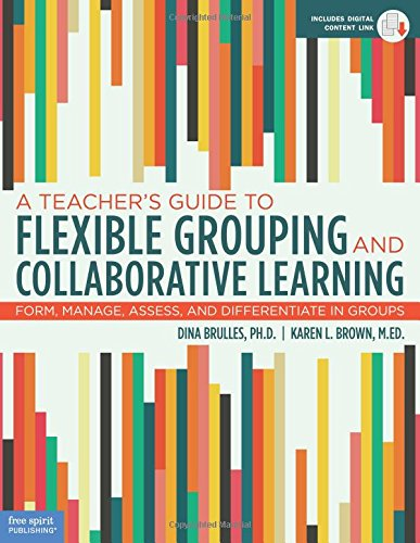 A Teacher's Guide to Flexible Grouping and Collaborative Learning: Form, Manage, Assess, and Differentiate in Groups