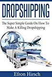 Dropshipping: The Super Simple Guide On How To Make A Killing Dropshipping (Dropshpping for Beginners, Dropshipping Suppliers, Dropshipping Guide, Dropshipping List Book 1)