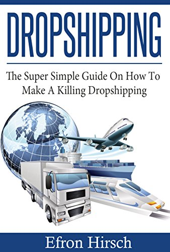 Dropshipping: The Super Simple Guide On How To Make A Killing Dropshipping (Dropshpping for Beginners, Dropshipping Suppliers, Dropshipping Guide, Dropshipping List, shoppify Book 1) (Best Suppliers For Dropshipping)