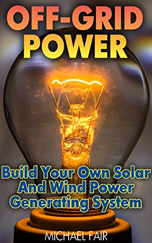 Off-Grid Power: Build Your Own Solar And Wind Power Generating System: (Off-Grid Living, Survival Guide) by [Fair, Michael]