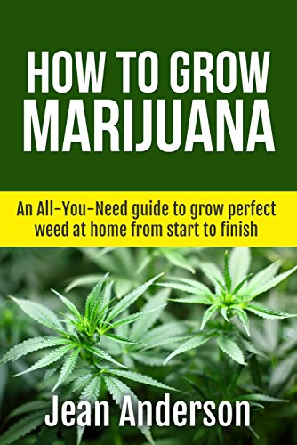How To Grow Marijuana: An All-You-Need guide to grow perfect weed at home from start to finish (Cannabis, Marijuana horticulture, Stoner
