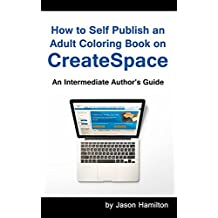 How to Self Publish an Adult Coloring Book on CreateSpace: An Intermediate Author's Guide (English Edition)