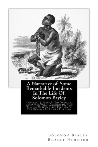 Search : A Narrative of Some Remarkable Incidents In The Life Of Solomon Bayley: Formerly A Slave In The State of Delaware, North America; Written By Himself, ... Are Prefixed, A Few Remarks By Robert Hurnard