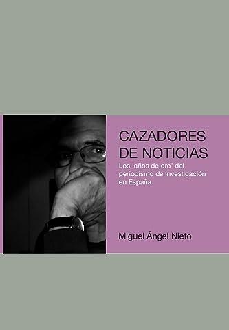 Cazadores de noticias: Los años de oro del periodismo de investigación en España eBook: Nieto Solis, Miguel Ángel: Amazon.es: Tienda Kindle