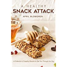 A Healthy Snack Attack: A Collection of Healthy Snacks to Get You Through the Day