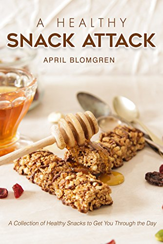 A Healthy Snack Attack: A Collection of Healthy Snacks to Get You Through the Day by April Blomgren