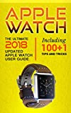 Apple Watch: The Ultimate 2018 updated Apple Watch User Guide: Including 100+1 Tips and Tricks (2018 IOS  guide included  Iphone  apps Book 1)