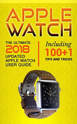 Apple Watch: The Ultimate 2018 updated Apple Watch User Guide: Including 100+1 Tips and Tricks (2018 IOS guide included Iphone apps)
