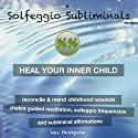Heal Your Inner Child, Reconcile & Mend Childhood Wounds: Chakra Guided Meditation, Solfeggio Frequencies & Subliminal Affirmations - Solfeggio Subliminals Speech by  Solfeggio Subliminals Narrated by Kev Thompson
